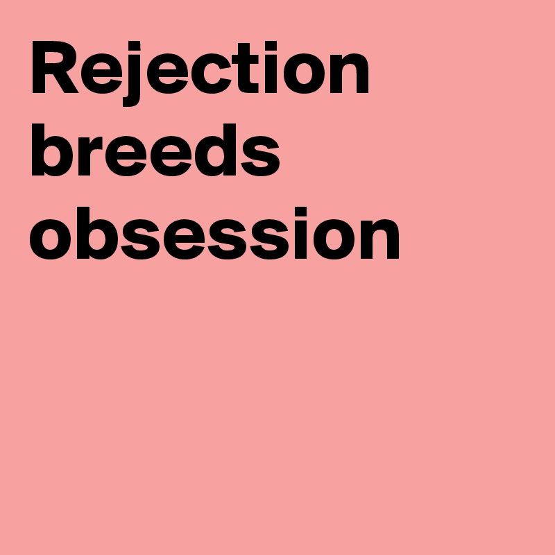 Rejection breeds obsession - Post by Fionacatherine on