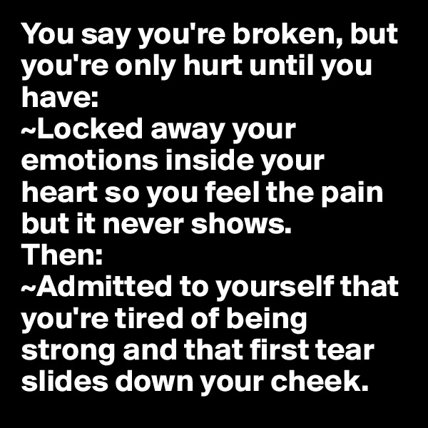 You say you're broken, but you're only hurt until you have: ~Locked away your emotions inside your heart so you feel the pain but it never shows. Then: ~Admitted to yourself that you're tired of being strong and that first tear slides down your cheek.