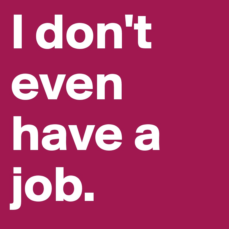 I don't even have a job.