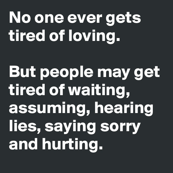 No one ever gets tired of loving.  But people may get tired of waiting, assuming, hearing lies, saying sorry and hurting.