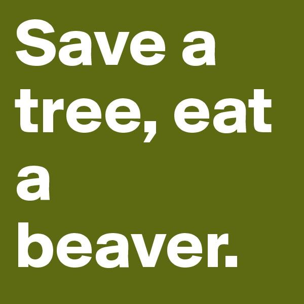 Save a tree, eat a beaver.