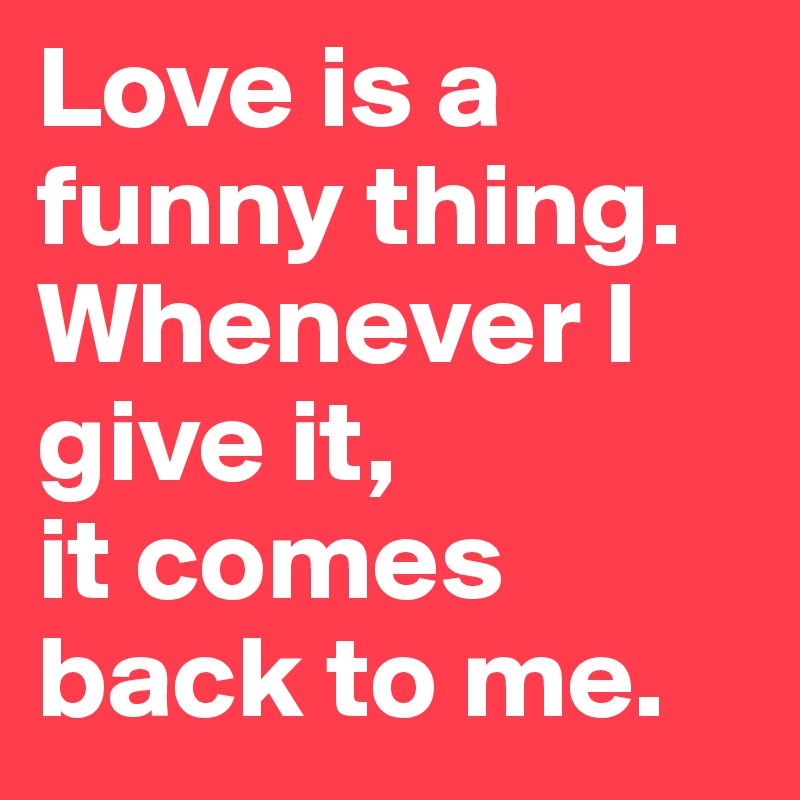 Love is a funny thing. Whenever I         give it,  it comes back to me.