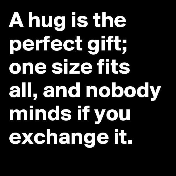 A hug is the perfect gift; one size fits all, and nobody minds if you exchange it.