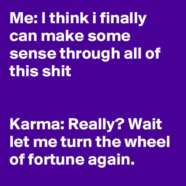 Me: I think i finally can make some sense through all of this shit   Karma: Really? Wait let me turn the wheel of fortune again.