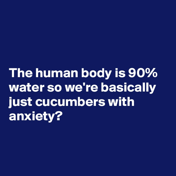 The human body is 90% water so we're basically just cucumbers with anxiety?