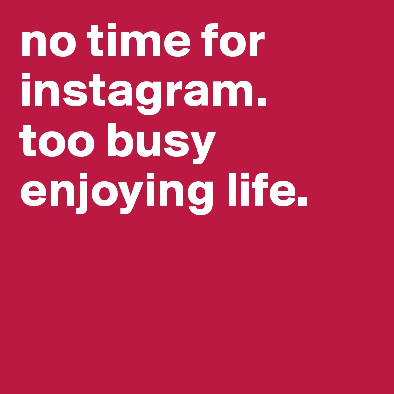 no time for instagram.  too busy enjoying life.