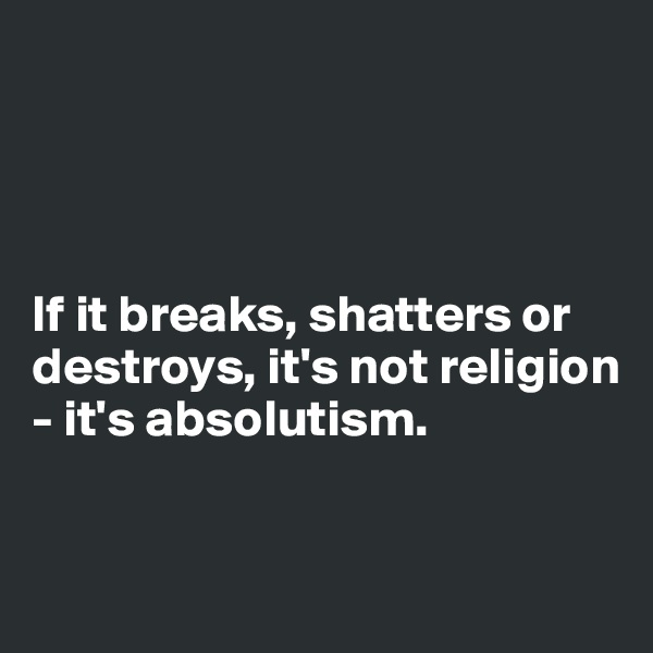 If it breaks, shatters or destroys, it's not religion - it's absolutism.