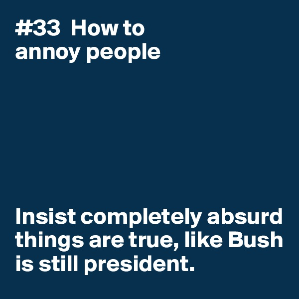 #33  How to annoy people       Insist completely absurd  things are true, like Bush is still president.
