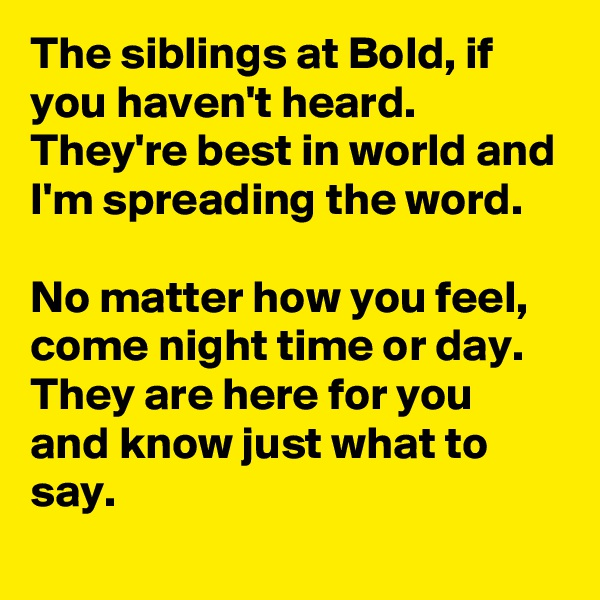 The siblings at Bold, if you haven't heard. They're best in world and I'm spreading the word.  No matter how you feel, come night time or day. They are here for you and know just what to say.