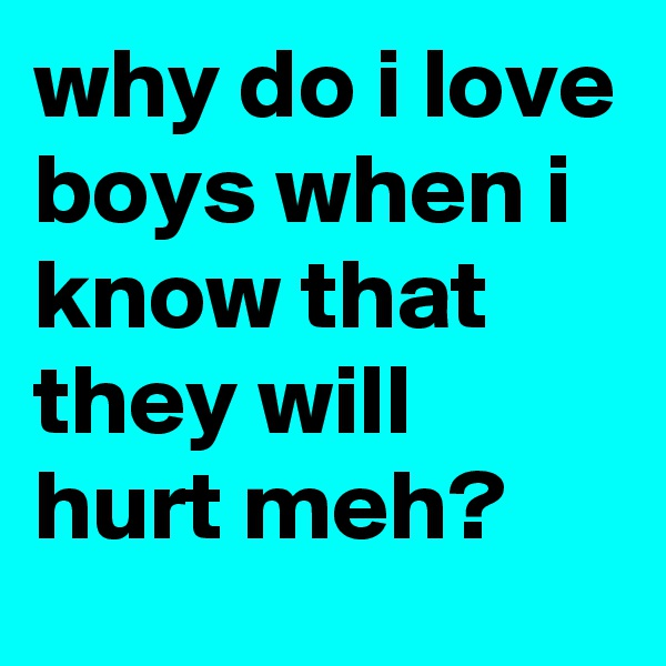 why do i love boys when i know that they will hurt meh?