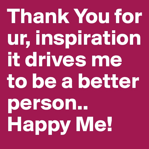 Thank You for ur, inspiration it drives me to be a better person.. Happy Me!