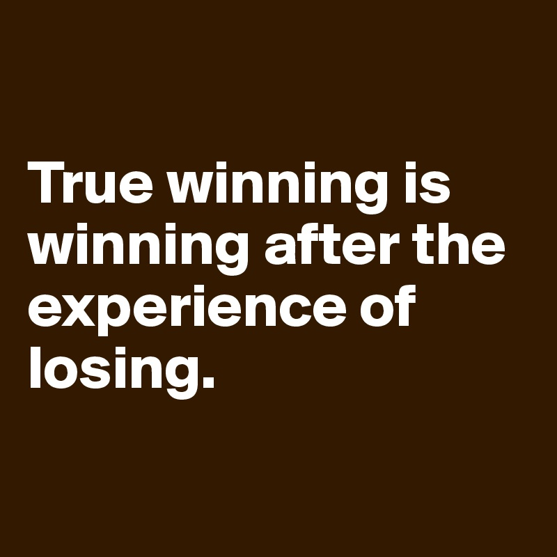 True winning is winning after the experience of losing.