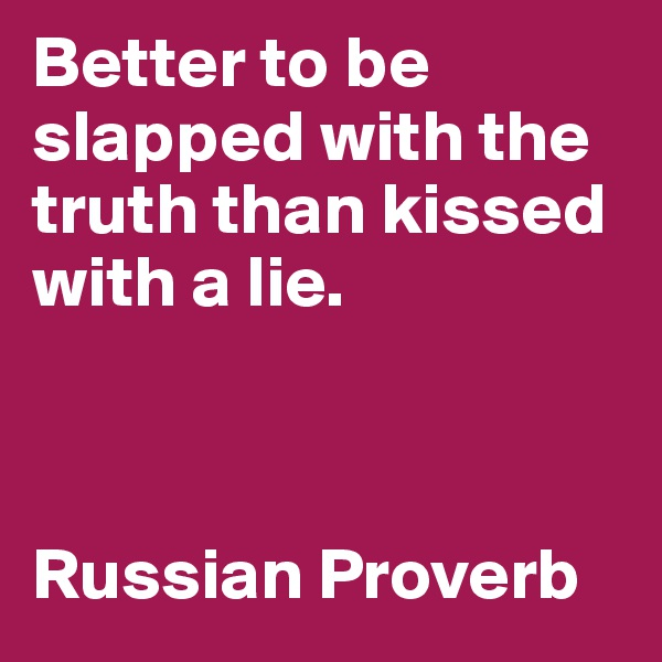 Better to be slapped with the truth than kissed with a lie.     Russian Proverb