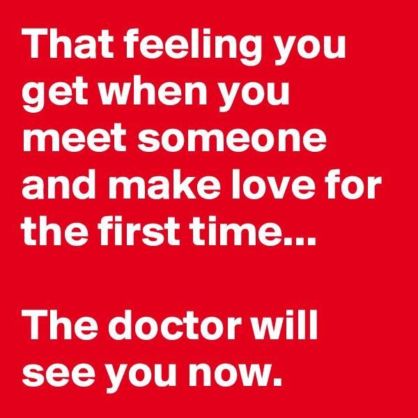 That feeling you get when you meet someone and make love for the first time...   The doctor will see you now.