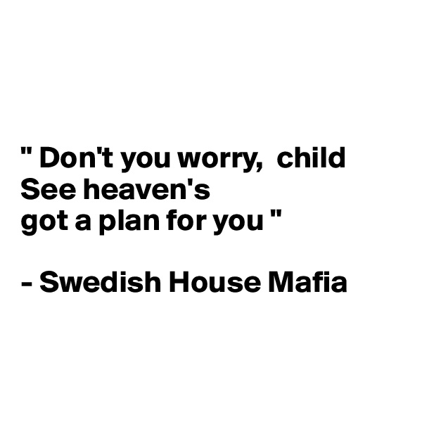 """"""" Don't you worry,  child See heaven's  got a plan for you """"  - Swedish House Mafia"""