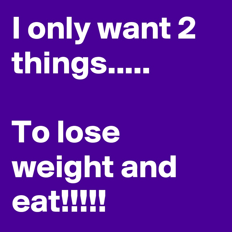 I only want 2 things.....  To lose weight and eat!!!!!