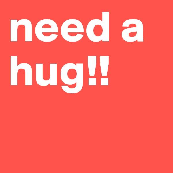 need a hug!!