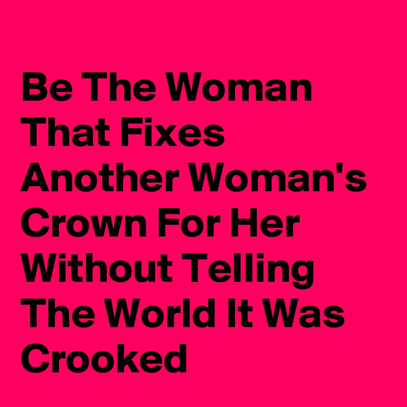 Be The Woman That Fixes Another Woman's Crown For Her Without Telling The World It Was Crooked