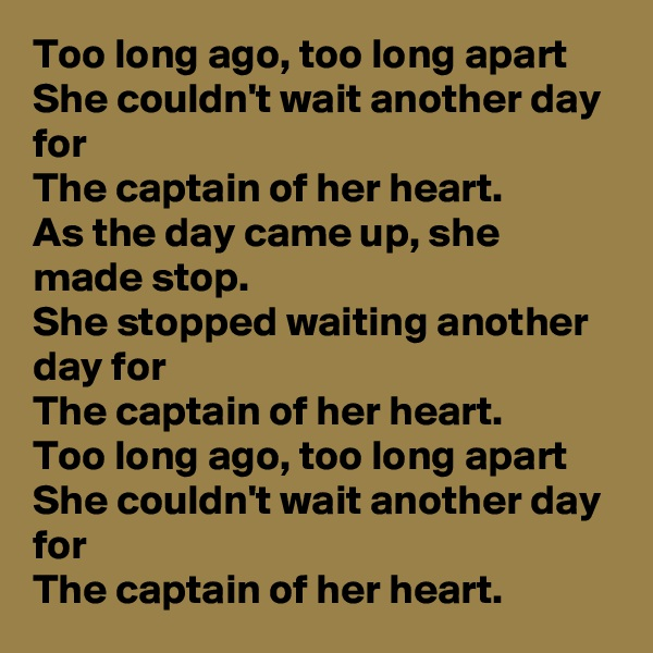 Too long ago, too long apart She couldn't wait another day for The captain of her heart. As the day came up, she made stop. She stopped waiting another day for  The captain of her heart. Too long ago, too long apart She couldn't wait another day for The captain of her heart.
