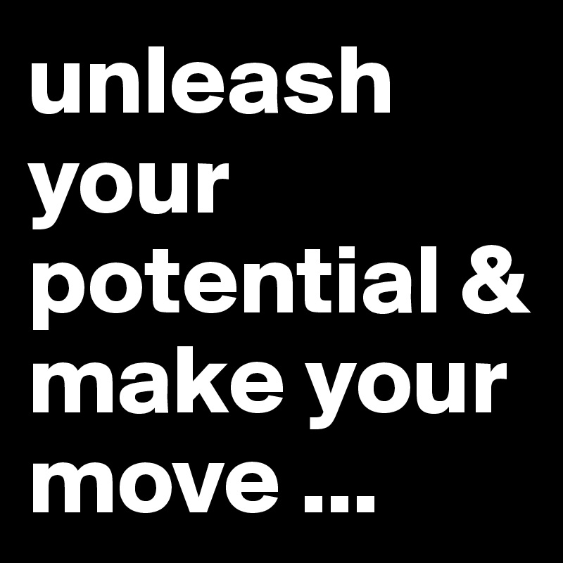 unleash your potential & make your move ...
