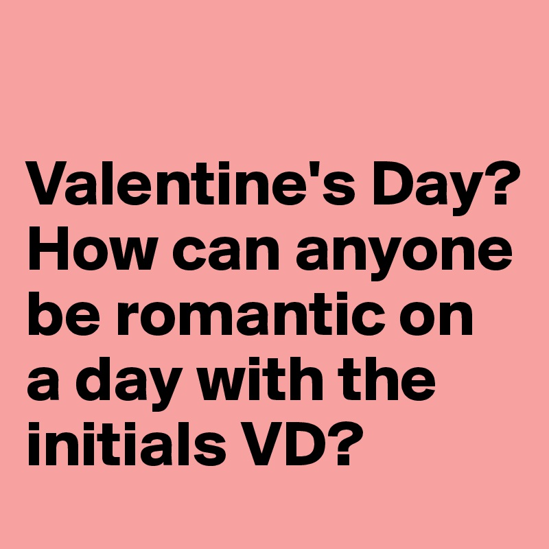 Valentine's Day?  How can anyone be romantic on a day with the initials VD?