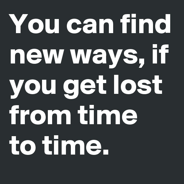 You can find new ways, if you get lost from time to time.