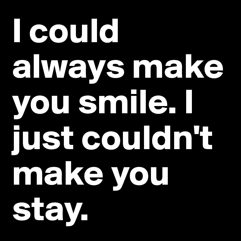 I could always make you smile. I just couldn't make you stay.