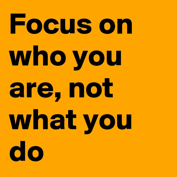 Focus on who you are, not what you do