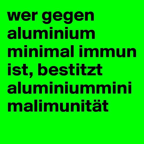 wer gegen aluminium minimal immun ist, bestitzt aluminiumminimalimunität