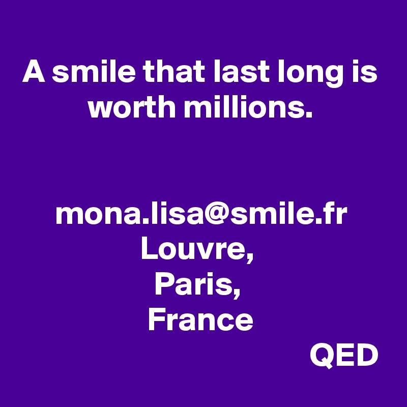 A smile that last long is worth millions.   mona.lisa@smile.fr Louvre,  Paris,  France                                            QED