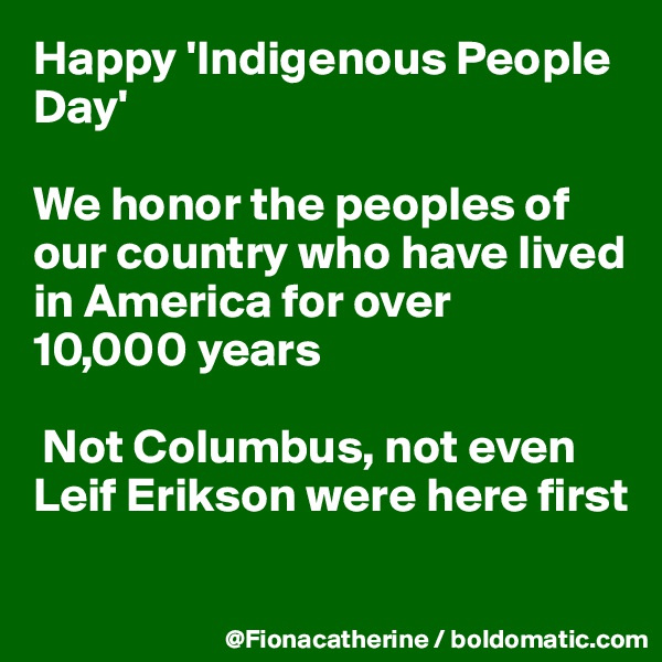 Happy 'Indigenous People Day'  We honor the peoples of our country who have lived  in America for over 10,000 years   Not Columbus, not even Leif Erikson were here first