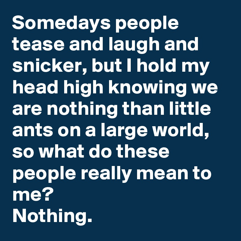 somedays people tease and laugh and snicker but i hold my head high