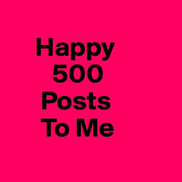 Happy          500       Posts       To Me