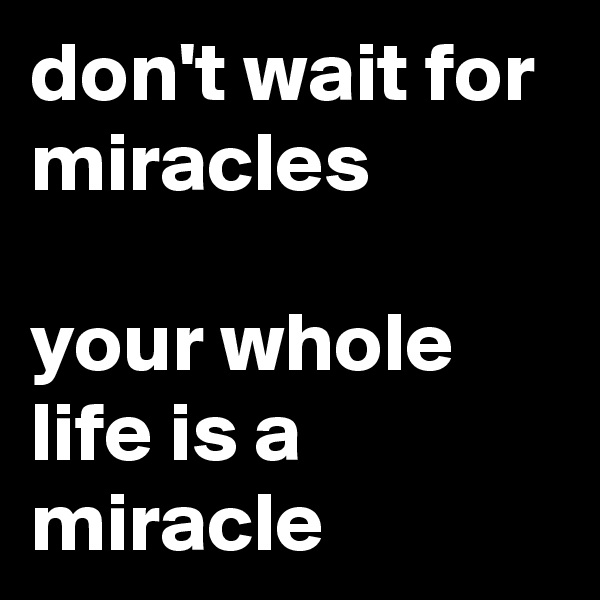 don't wait for miracles  your whole life is a miracle