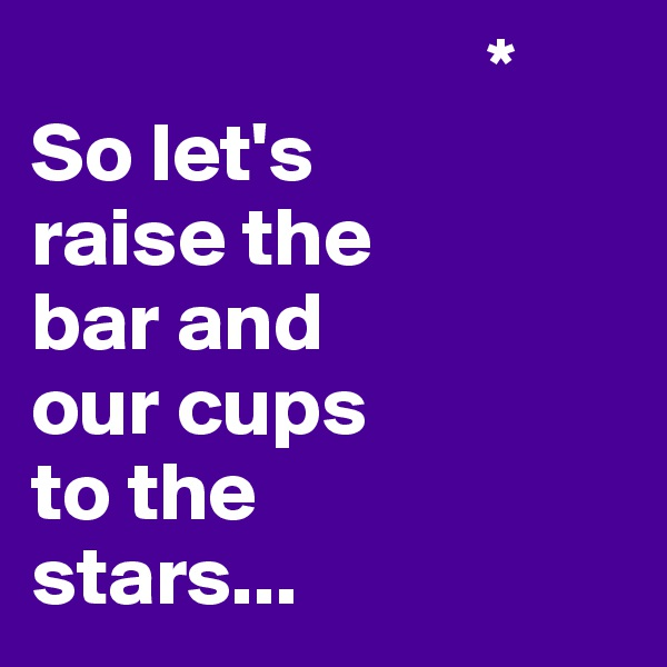 * So let's  raise the  bar and  our cups  to the  stars...