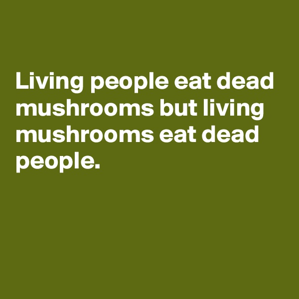 Living people eat dead mushrooms but living mushrooms eat dead people.