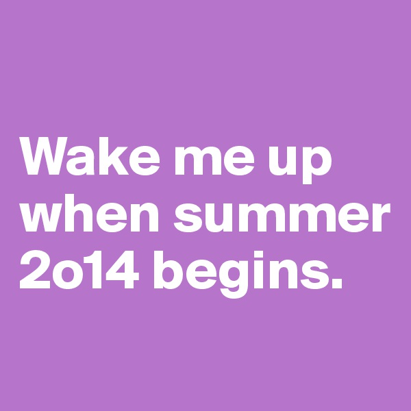 Wake me up when summer 2o14 begins.