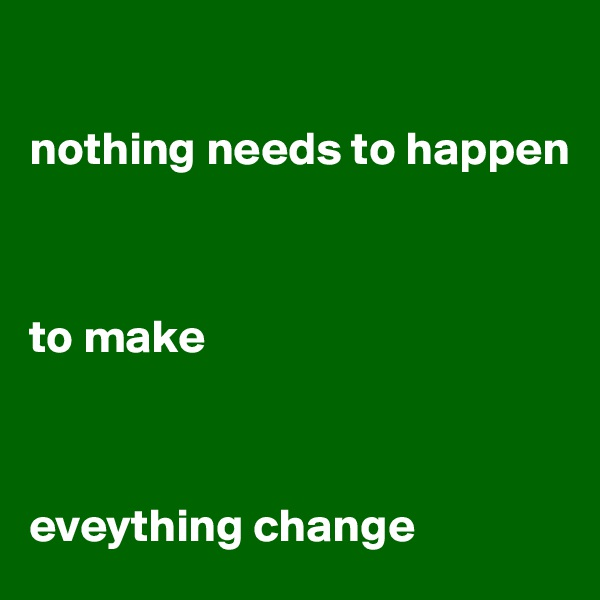 nothing needs to happen    to make    eveything change