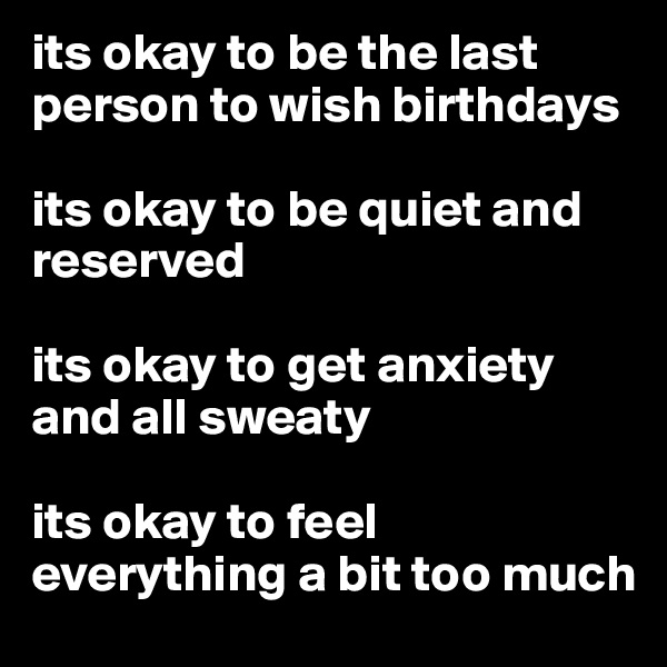 its okay to be the last person to wish birthdays  its okay to be quiet and reserved  its okay to get anxiety and all sweaty  its okay to feel everything a bit too much