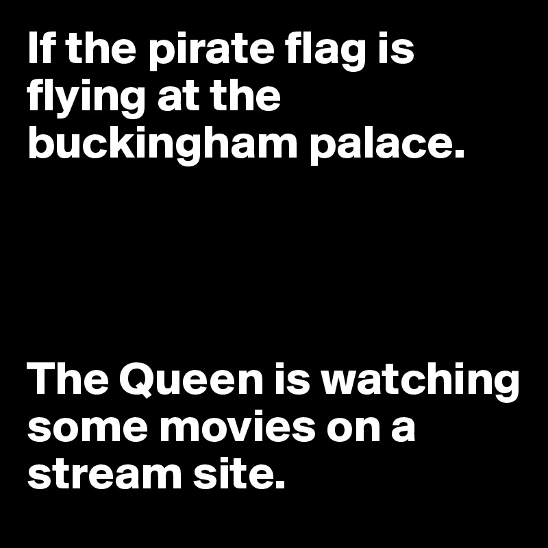 If the pirate flag is flying at the buckingham palace.     The Queen is watching some movies on a stream site.
