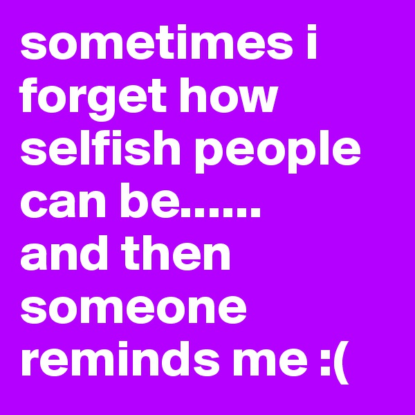 sometimes i forget how selfish people can be......      and then someone reminds me :(