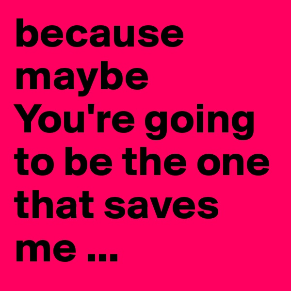 because maybe  You're going to be the one that saves me ...