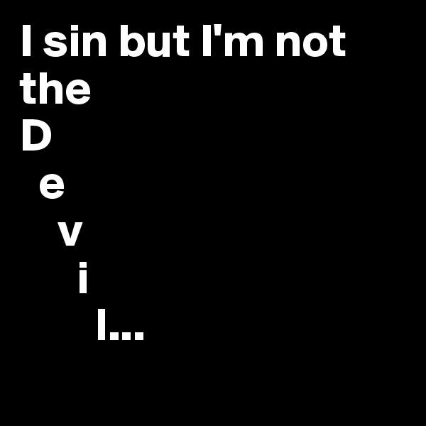I sin but I'm not the D   e     v       i         l...