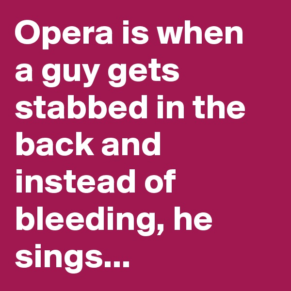Opera is when a guy gets stabbed in the back and instead of bleeding, he sings...