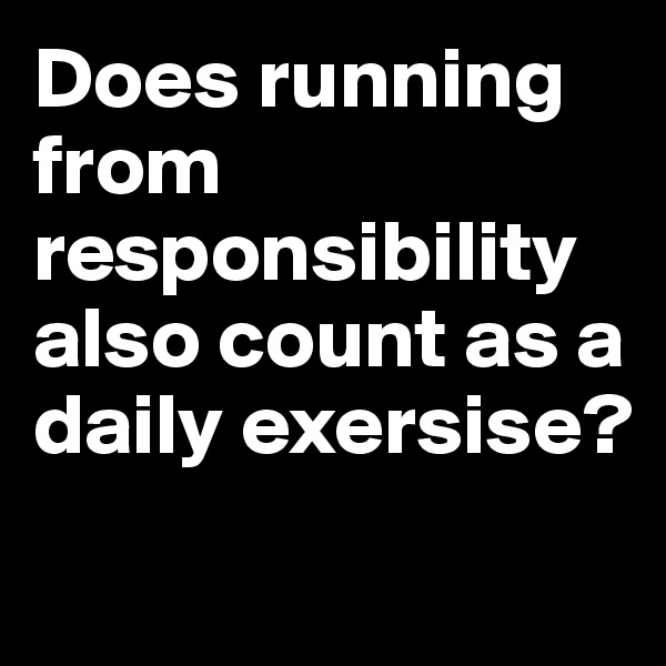 Does running from responsibility also count as a daily exersise?