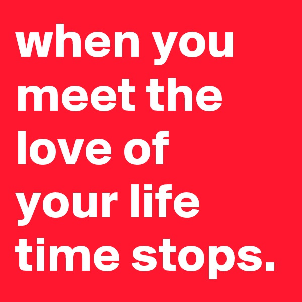 when you meet the love of your life time stops.