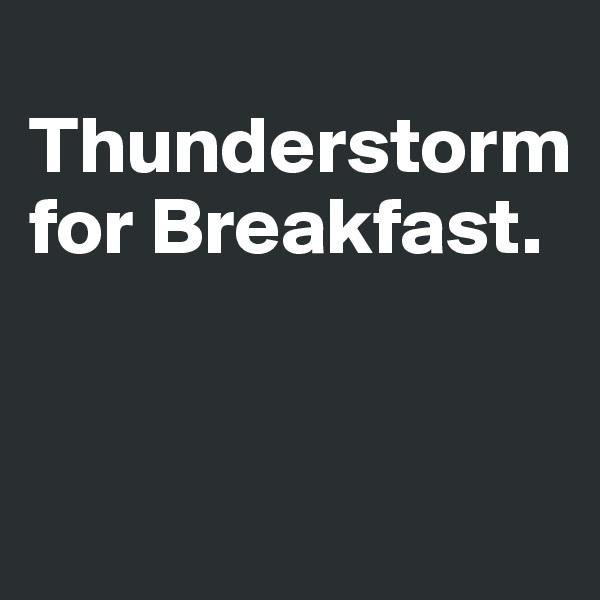 Thunderstorm for Breakfast.