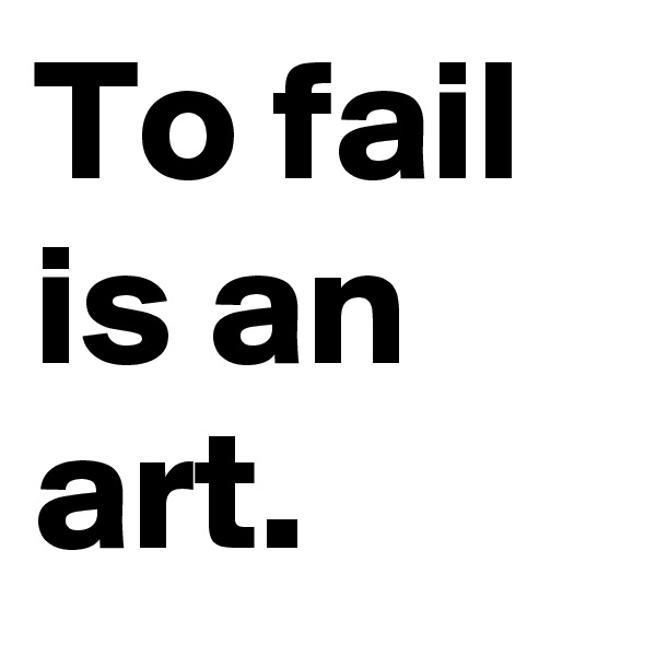 To fail is an art.
