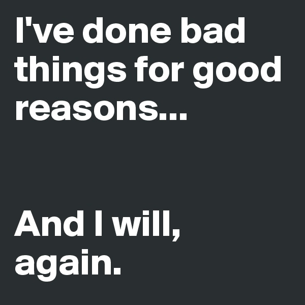 I've done bad things for good reasons...   And I will, again.