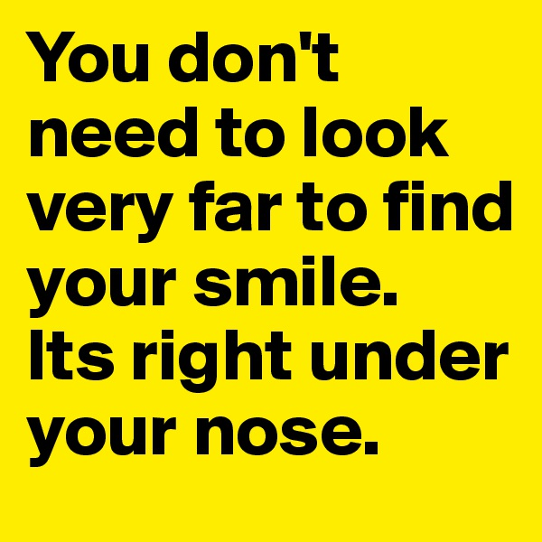 You don't need to look very far to find your smile.  Its right under your nose.